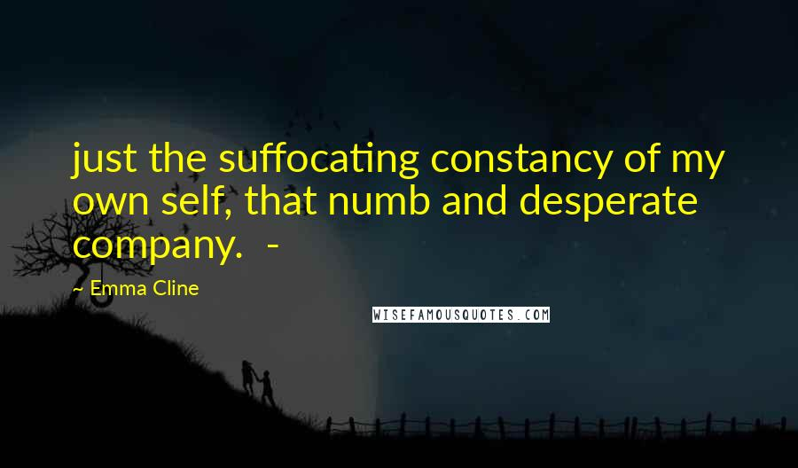 Emma Cline quotes: just the suffocating constancy of my own self, that numb and desperate company. -