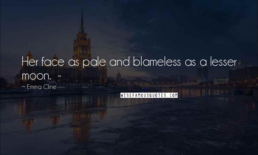 Emma Cline quotes: Her face as pale and blameless as a lesser moon. -