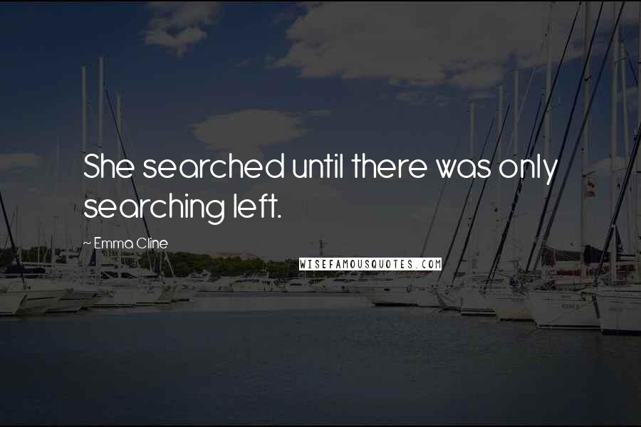 Emma Cline quotes: She searched until there was only searching left.