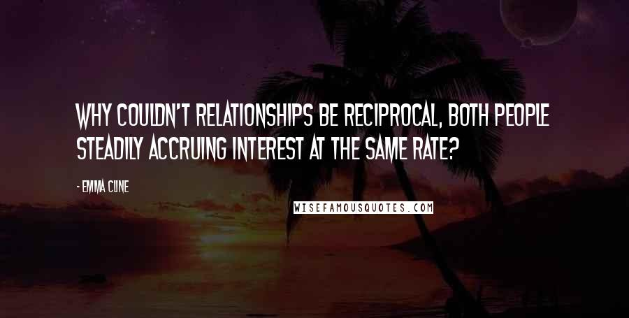 Emma Cline quotes: Why couldn't relationships be reciprocal, both people steadily accruing interest at the same rate?