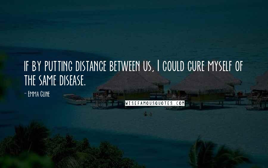 Emma Cline quotes: if by putting distance between us, I could cure myself of the same disease.