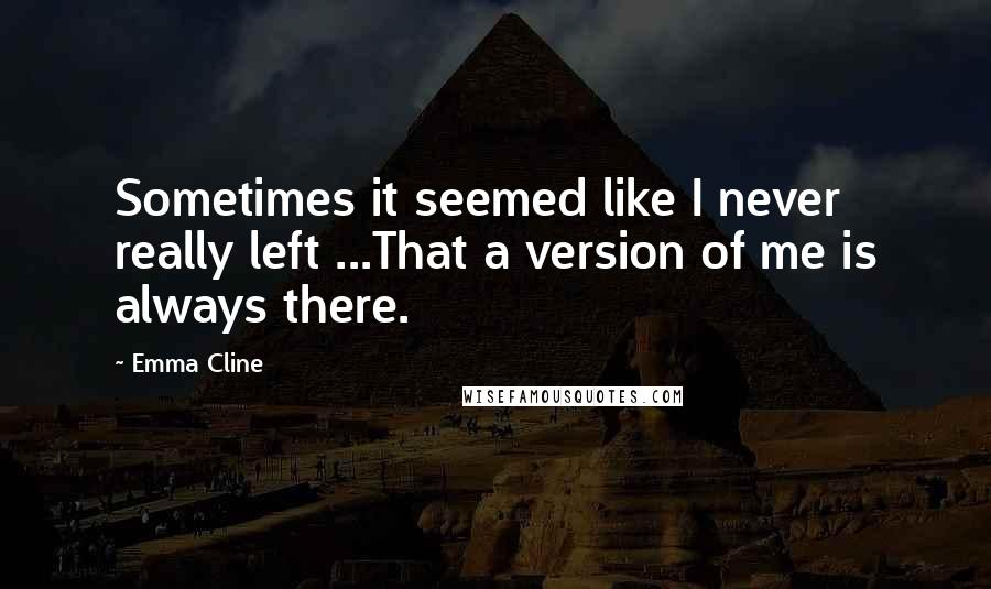 Emma Cline quotes: Sometimes it seemed like I never really left ...That a version of me is always there.