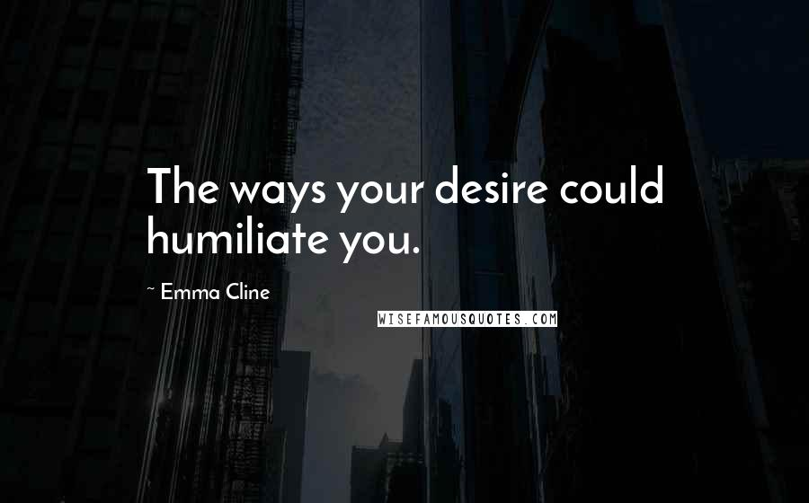Emma Cline quotes: The ways your desire could humiliate you.