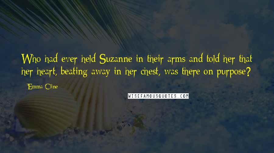 Emma Cline quotes: Who had ever held Suzanne in their arms and told her that her heart, beating away in her chest, was there on purpose?
