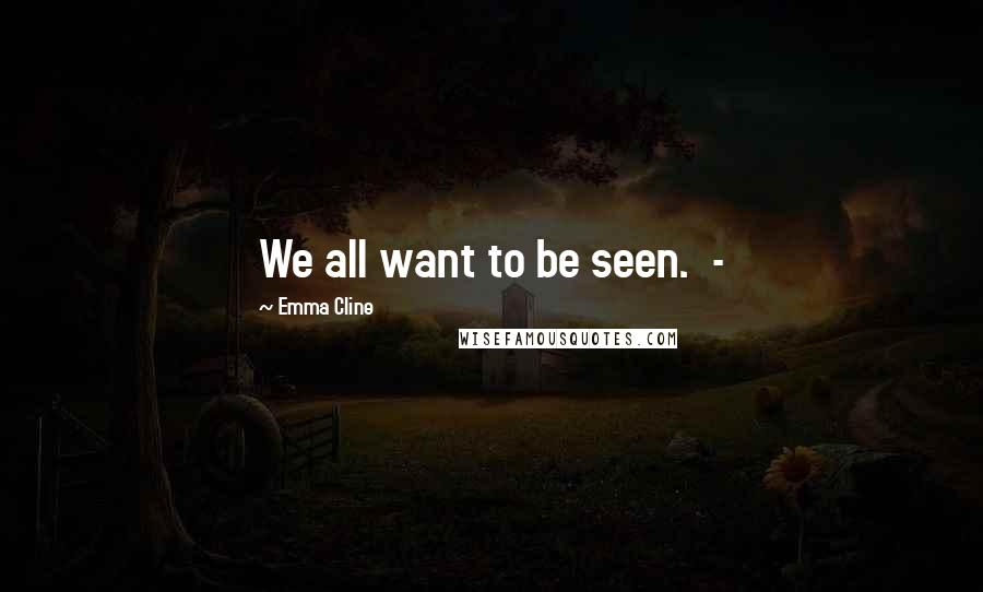 Emma Cline quotes: We all want to be seen. -