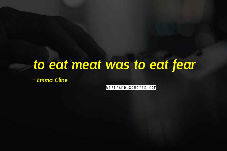 Emma Cline quotes: to eat meat was to eat fear