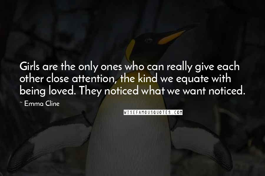 Emma Cline quotes: Girls are the only ones who can really give each other close attention, the kind we equate with being loved. They noticed what we want noticed.