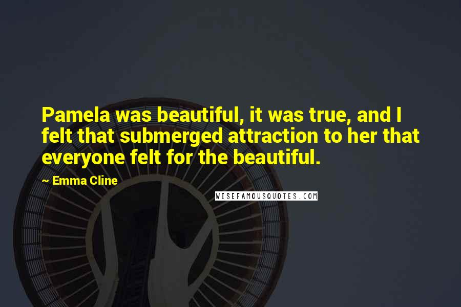 Emma Cline quotes: Pamela was beautiful, it was true, and I felt that submerged attraction to her that everyone felt for the beautiful.