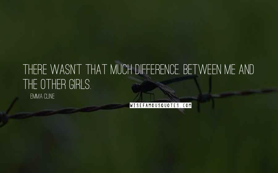 Emma Cline quotes: There wasn't that much difference. Between me and the other girls.