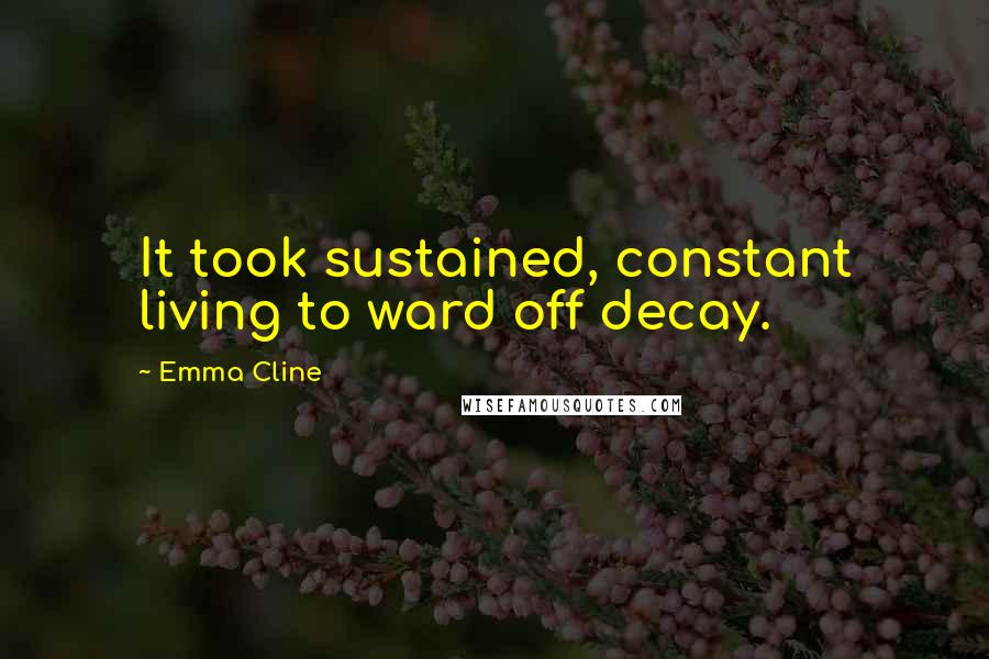 Emma Cline quotes: It took sustained, constant living to ward off decay.