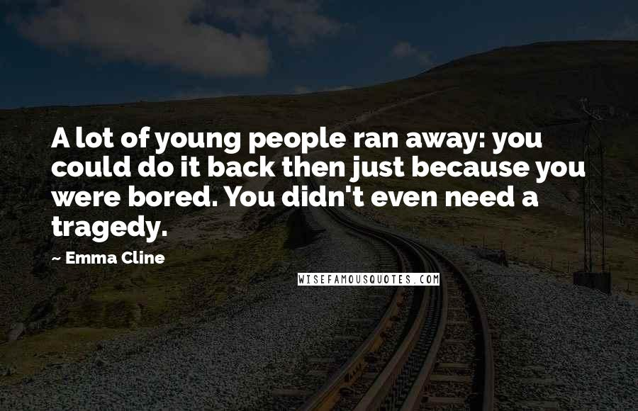 Emma Cline quotes: A lot of young people ran away: you could do it back then just because you were bored. You didn't even need a tragedy.