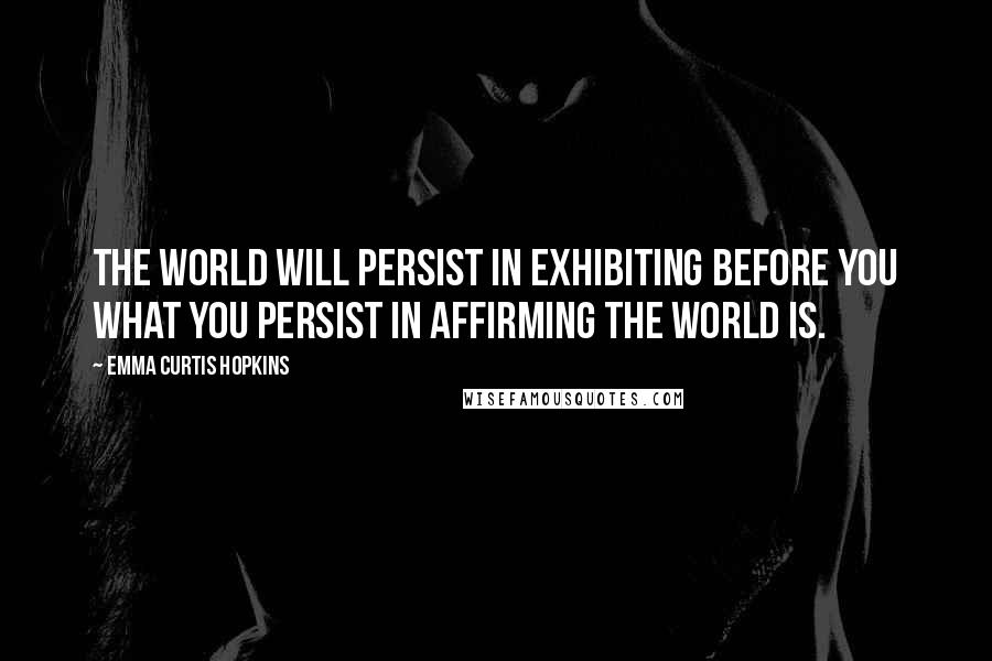 Emma Curtis Hopkins quotes: The world will persist in exhibiting before you what you persist in affirming the world is.