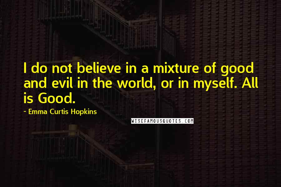 Emma Curtis Hopkins quotes: I do not believe in a mixture of good and evil in the world, or in myself. All is Good.