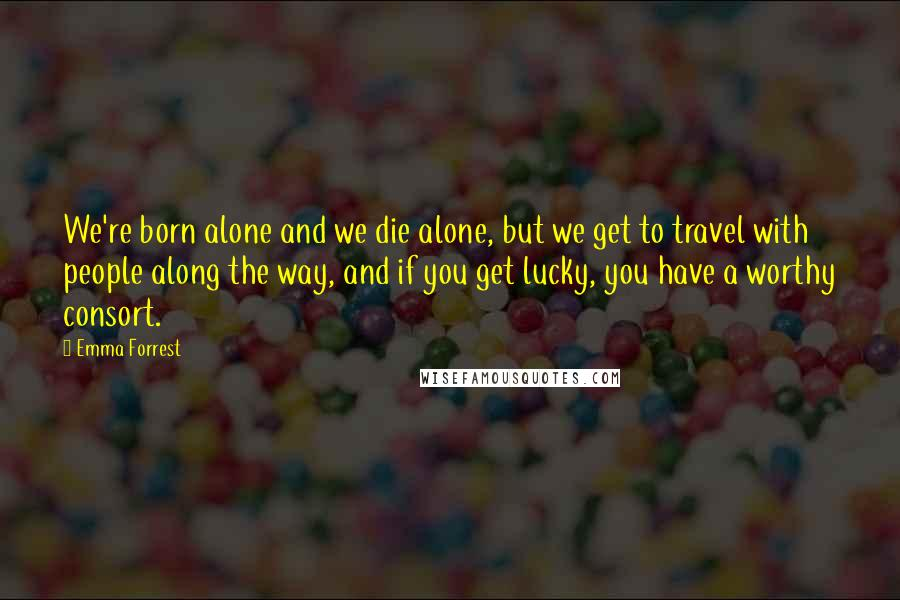 Emma Forrest quotes: We're born alone and we die alone, but we get to travel with people along the way, and if you get lucky, you have a worthy consort.