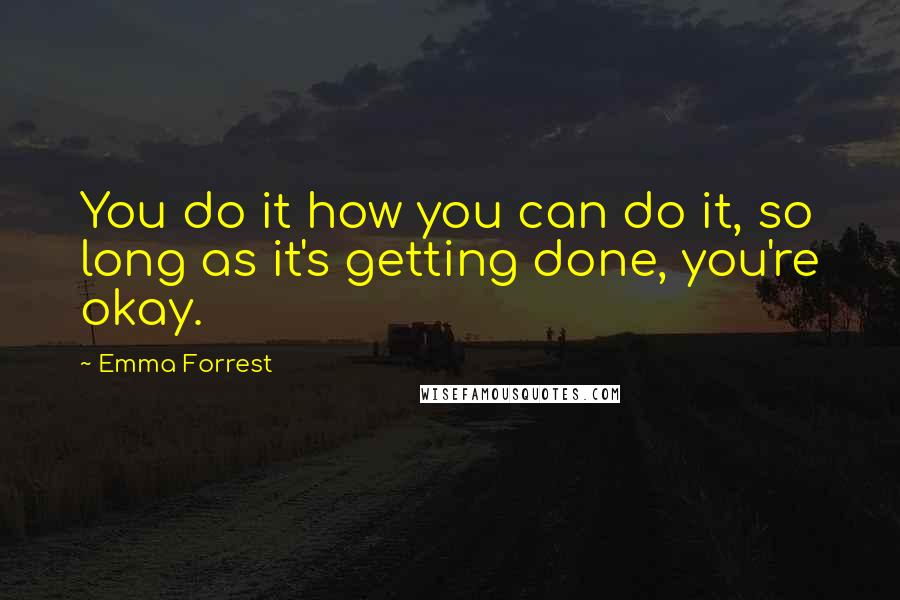 Emma Forrest quotes: You do it how you can do it, so long as it's getting done, you're okay.