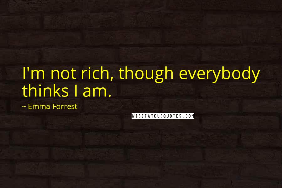 Emma Forrest quotes: I'm not rich, though everybody thinks I am.