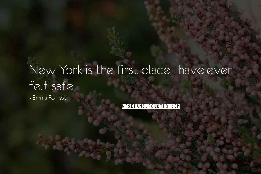 Emma Forrest quotes: New York is the first place I have ever felt safe.