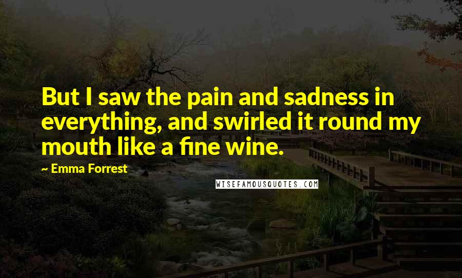 Emma Forrest quotes: But I saw the pain and sadness in everything, and swirled it round my mouth like a fine wine.