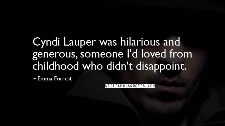 Emma Forrest quotes: Cyndi Lauper was hilarious and generous, someone I'd loved from childhood who didn't disappoint.