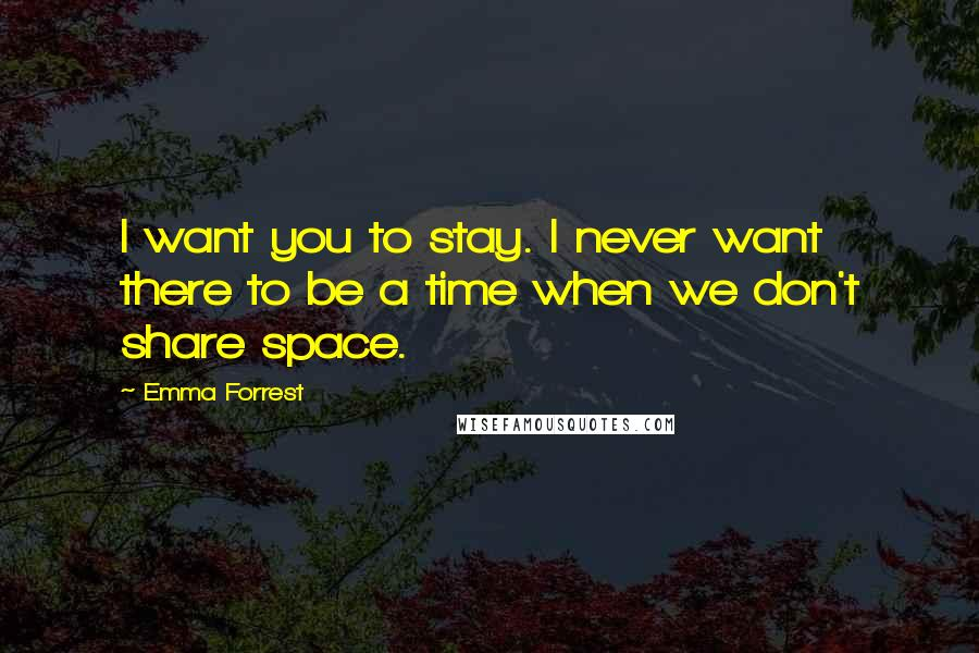 Emma Forrest quotes: I want you to stay. I never want there to be a time when we don't share space.