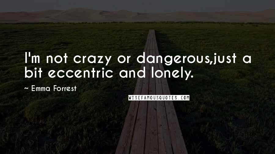 Emma Forrest quotes: I'm not crazy or dangerous,just a bit eccentric and lonely.