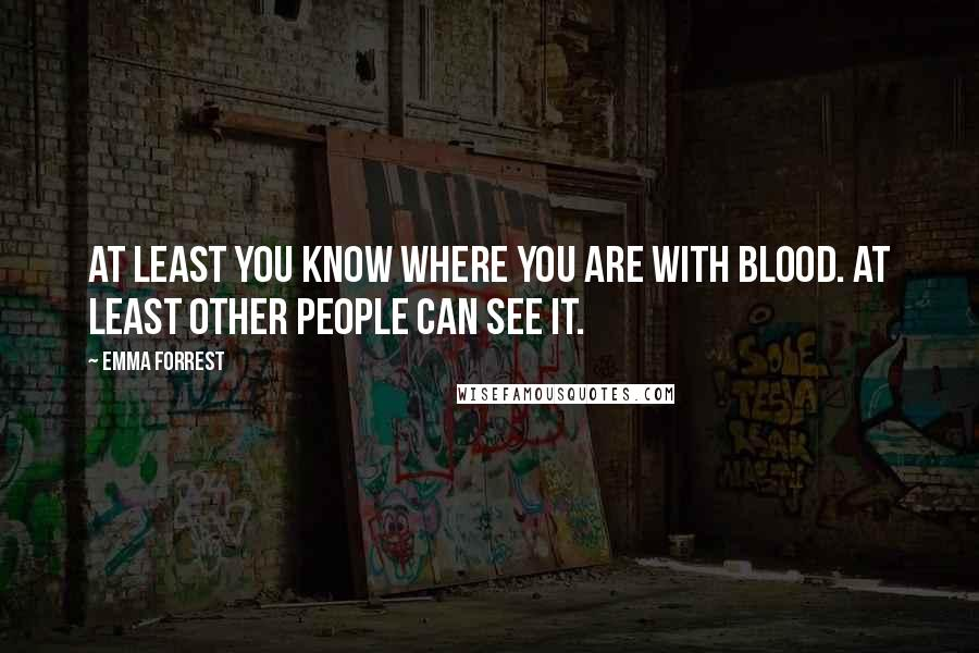 Emma Forrest quotes: At least you know where you are with blood. At least other people can see it.