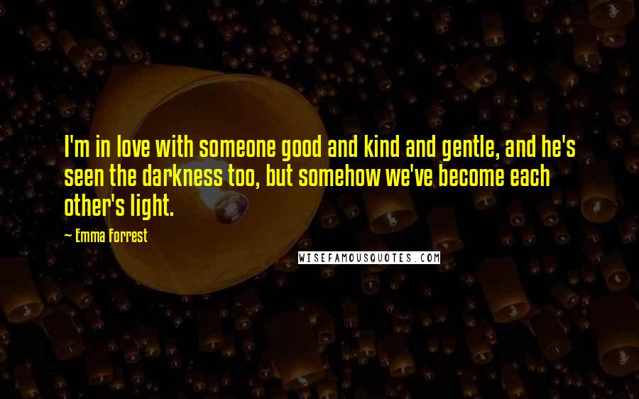 Emma Forrest quotes: I'm in love with someone good and kind and gentle, and he's seen the darkness too, but somehow we've become each other's light.