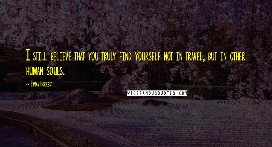 Emma Forrest quotes: I still believe that you truly find yourself not in travel, but in other human souls.
