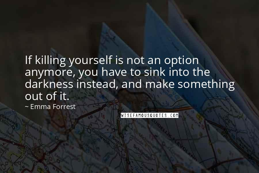 Emma Forrest quotes: If killing yourself is not an option anymore, you have to sink into the darkness instead, and make something out of it.
