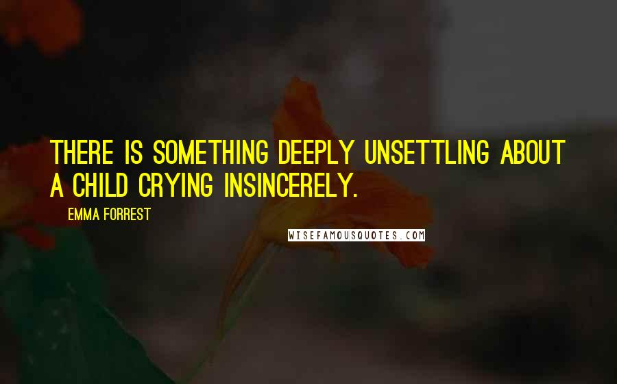 Emma Forrest quotes: There is something deeply unsettling about a child crying insincerely.