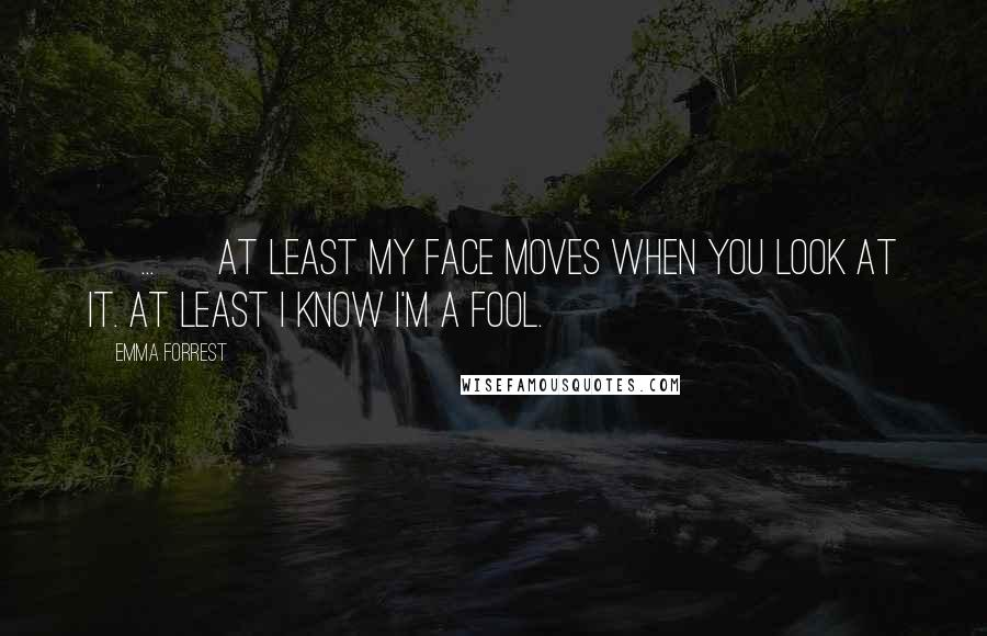 Emma Forrest quotes: [ ... ] at least my face moves when you look at it. At least I know I'm a fool.