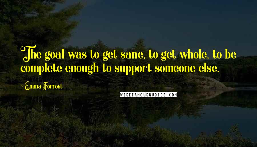 Emma Forrest quotes: The goal was to get sane, to get whole, to be complete enough to support someone else.