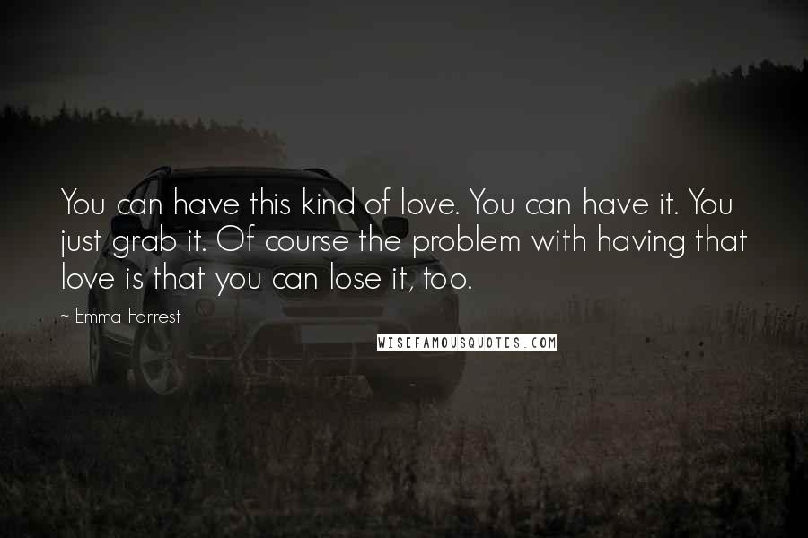 Emma Forrest quotes: You can have this kind of love. You can have it. You just grab it. Of course the problem with having that love is that you can lose it, too.