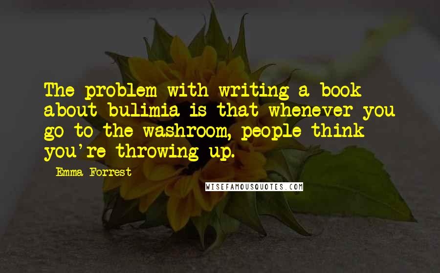 Emma Forrest quotes: The problem with writing a book about bulimia is that whenever you go to the washroom, people think you're throwing up.