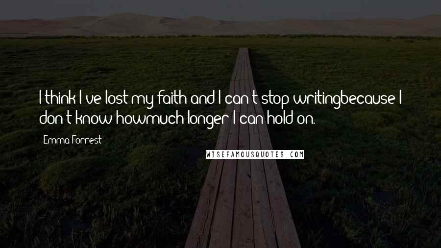 Emma Forrest quotes: I think I've lost my faith and I can't stop writingbecause I don't know howmuch longer I can hold on.