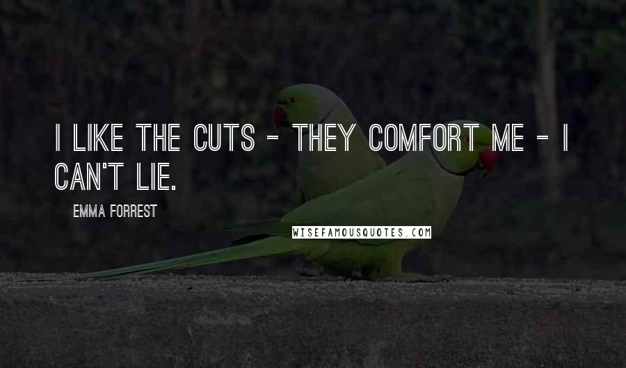 Emma Forrest quotes: I like the cuts - they comfort me - I can't lie.