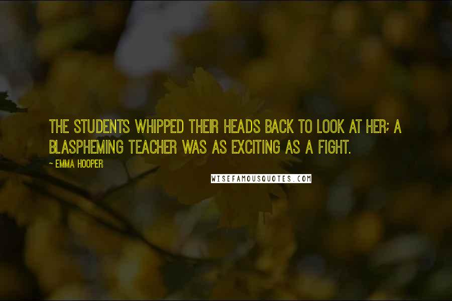 Emma Hooper quotes: The students whipped their heads back to look at her; a blaspheming teacher was as exciting as a fight.