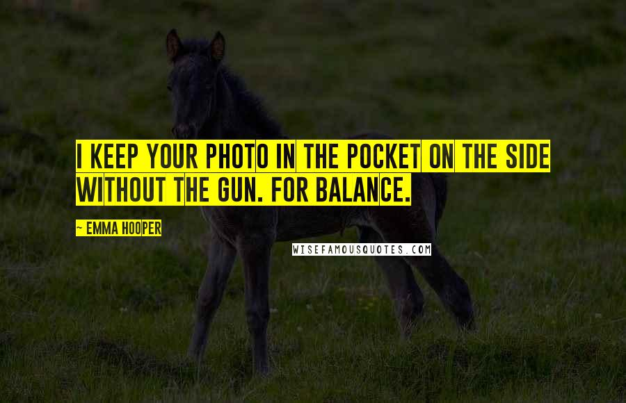 Emma Hooper quotes: I keep your photo in the pocket on the side without the gun. For balance.