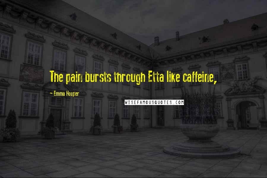 Emma Hooper quotes: The pain bursts through Etta like caffeine,