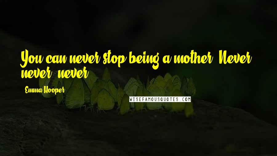 Emma Hooper quotes: You can never stop being a mother. Never, never, never.