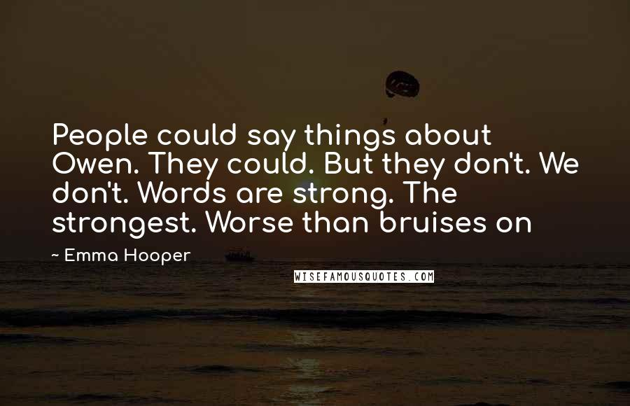 Emma Hooper quotes: People could say things about Owen. They could. But they don't. We don't. Words are strong. The strongest. Worse than bruises on