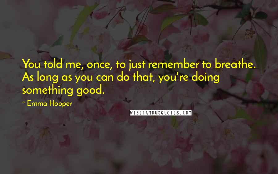 Emma Hooper quotes: You told me, once, to just remember to breathe. As long as you can do that, you're doing something good.