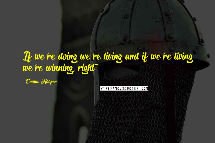 Emma Hooper quotes: If we're doing we're living and if we're living we're winning, right?