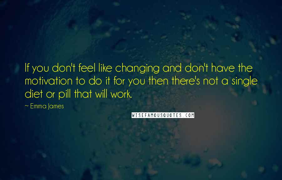 Emma James quotes: If you don't feel like changing and don't have the motivation to do it for you then there's not a single diet or pill that will work.