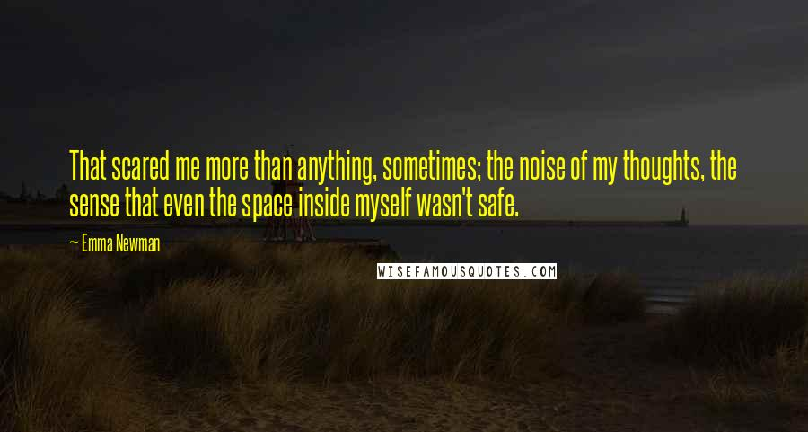 Emma Newman quotes: That scared me more than anything, sometimes; the noise of my thoughts, the sense that even the space inside myself wasn't safe.
