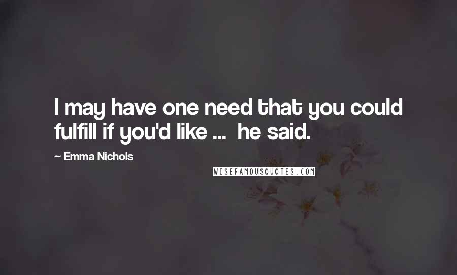 Emma Nichols quotes: I may have one need that you could fulfill if you'd like ... he said.