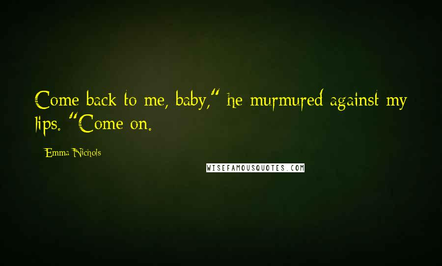 "Emma Nichols quotes: Come back to me, baby,"" he murmured against my lips. ""Come on."