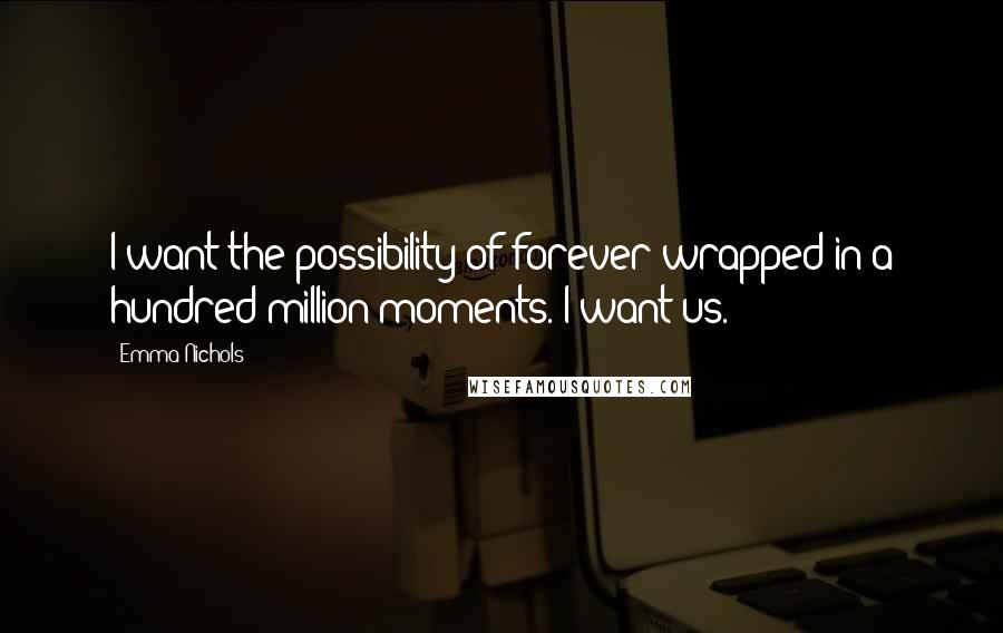 Emma Nichols quotes: I want the possibility of forever wrapped in a hundred million moments. I want us.