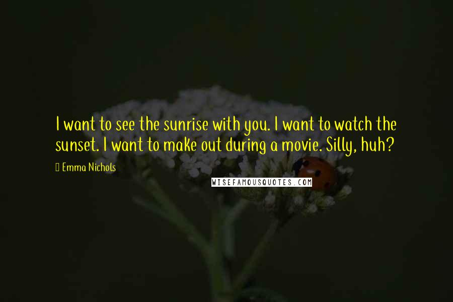 Emma Nichols quotes: I want to see the sunrise with you. I want to watch the sunset. I want to make out during a movie. Silly, huh?