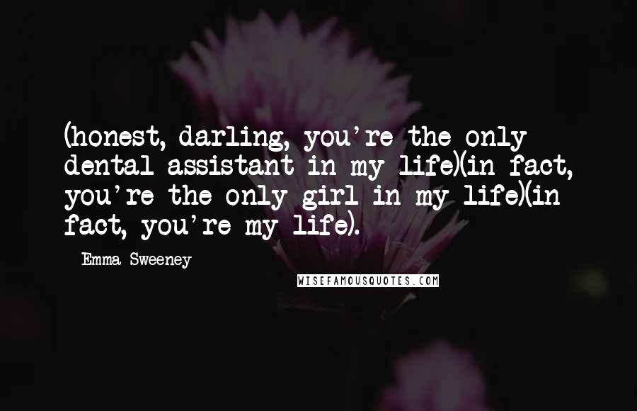 Emma Sweeney quotes: (honest, darling, you're the only dental assistant in my life)(in fact, you're the only girl in my life)(in fact, you're my life).